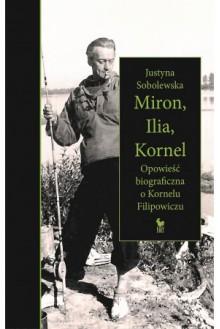 Miron, Ilia, Kornel. Opowieść biograficzna o Kornelu Filipowiczu - Justyna Sobolewska