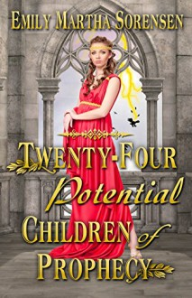 Twenty-Four Potential Children of Prophecy (The Numbers Just Keep Getting Bigger Book 1) - Emily Martha Sorensen