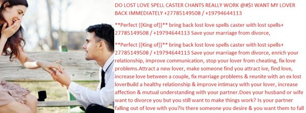 THE LOVE SPELL ASTROLOGER IN THE WORLD +27785149508 /+19794644113 Easy Magic Love Spells that really work Love spells that work fast without ingredients The strong powerful love spells without ingredient that work in getting rid of all love problem and bring happiness into your life by PROF IBRAHIM are one of the most successful spells . You have been trying very hard to search for the best relationship and you wish to get rid of all the problems that might disturb you and all you want is to make it last forever without facing love challenges and problems. There are so many love problem which can be solved by these love spells without ingredient. The love spells that work fast without ingredient can even make your ex to come back to you after a terrible break up with you by the effectiveness of this love spells so contact PROF IBRAHIM for a strong love spell ritual that work fast. Love spells chants that work fast without ingredients. People with different issues who have been trying to solve their situation can now seek strong solution in their problems and now this is your chance with just one casting you would change your love life problems completely and never will they ever return to disturb you ever again in your relationship. The love spells chants that work fast without gradient can prevent your relationship from any negative impact that in any way can affect your relationship. The powerful energy from this spells can change the bad relationship by making a couple come closer and rebuild love within their relationship in order to make it last forever. Even those who might have been so hurt in their relationship and life normally become so hard to live holding a broken heart. You and your lover have been separated for a very long time, would you like to make that person come back to you?, all you need is a love spells that work without ingredient that will make your ex come back to you very fast without using complicated casting procedures. When the spell sta