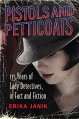 Pistols and Petticoats: 175 Years of Lady Detectives in Fact and Fiction - Erika Janik