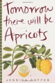 Tomorrow There Will Be Apricots - Jessica Soffer