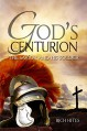 God's Centurion: The Savior and His Soldier - Rich Hites