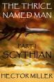 The Thrice Named Man: Scythian - Hector Miller
