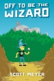 Off to Be the Wizard (Magic 2.0, Book 1) - Scott Meyer