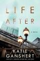 Life After: A Novel - Katie Ganshert