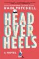 Head Over Heels: A Novel - Rain Mitchell