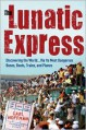 The Lunatic Express: Discovering the World... via Its Most Dangerous Buses, Boats, Trains, and Planes - Carl Hoffman