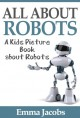 Children's Book About Robots: A Kids Picture Book About Robots with Photos and Fun Facts - Emma Jacobs