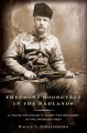 Theodore Roosevelt in the Badlands: A Young Politician's Quest for Recovery in the American West - Roger L. Di Silvestro