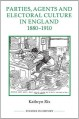 Parties, Agents and Electoral Culture in England, 1880-1910 (Royal Historical Society Studies in History New) - Kathryn Rix