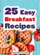 25 Easy Breakfast Recipes and Ideas: Easy to Cook Breakfast Recipes and Breakfast Ideas the Entire Family Can Enjoy! (Simple and Easy Cooking Series) - Hannie P. Scott