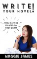 Write Your Novel! From Getting Started to First Draft - Maggie James