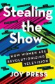Stealing the Show: How Women Are Revolutionizing Television - Joy Press