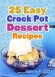 25 Easy Crock Pot Dessert Recipes: Easy & Delicious Crock Pot Desserts (Simple and Easy Cooking Series) - Hannie P. Scott