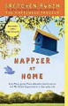 Happier at Home: How I Learned to Pay Attention, Cram My Day with What I Love, Hold More Tightly, Embrace Here, and Remember Now - Gretchen Rubin