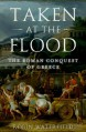 Taken at the Flood: The Roman Conquest of Greece - Robin A.H. Waterfield