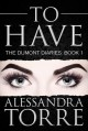 To Have (The Dumont Diaries, #1) - Alessandra Torre