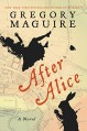 After Alice: A Novel - Gregory Maguire