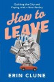 How to Leave: Quitting the City and Coping with a New Reality - Erin Clune