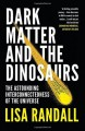 Dark Matter and the Dinosaurs: The Astounding Interconnectedness of the Universe - Lisa Randall