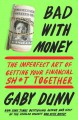 Bad with Money: The Imperfect Art of Getting Your Financial Sh*t Together - Gaby Dunn