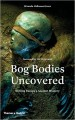 Bog Bodies Uncovered: Solving Europe's Ancient Mystery - Miranda Aldhouse-Green
