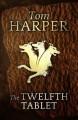 The Twelfth Tablet - Tom Harper