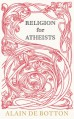 Religion for Atheists: A Non-Believer's Guide to the Uses of Religion - Alain de Botton