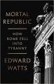 Mortal Republic: How Rome Fell into Tyranny - Edward J. Watts