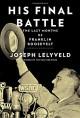 His Final Battle: The Last Months of Franklin Roosevelt - Joseph Lelyveld
