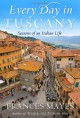 Every Day in Tuscany: Seasons of an Italian Life - Frances Mayes