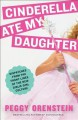 Cinderella Ate My Daughter: Dispatches from the Front Lines of the New Girlie-Girl Culture - Peggy Orenstein