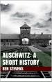 Auschwitz: A Short History - Ben Stevens