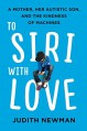 To Siri with Love: A Mother, Her Autistic Son, and the Kindness of Machines - Judith Newman