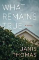 What Remains True: A Novel - Janis Thomas