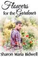 Flowers for the Gardener - Sharon Marie Bidwell