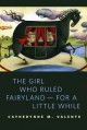 The Girl Who Ruled Fairyland--For a Little While: A Tor.Com Original - Catherynne M. Valente