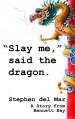 """Slay me,"" said the dragon. - Stephen del Mar"