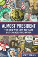 Almost President: The Men Who Lost the Race but Changed the Nation - Scott Farris