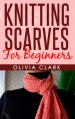 Knitting Scarves For Beginners (Learn How to Knit) - Olivia Clark