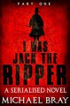 I was Jack The Ripper (Part One): A Serialised novel based on the Whitechapel Murders - Michael Bray