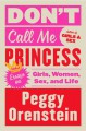 Don't Call Me Princess: Essays on Girls, Women, Sex, and Life - Peggy Orenstein