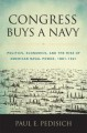 Congress Buys a Navy: Politics, Economics, and the Rise of American Naval Power, 1881-1921 - Paul E. Pedisich
