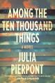 Among the Ten Thousand Things: A Novel - Julia Pierpont