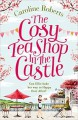 The Cosy Teashop in the Castle: The Bestselling Feel-Good ROM Com of the Year - Caroline Roberts