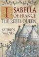 Isabella of France: The Rebel Queen - Kathryn Warner