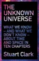The Unknown Universe: What We Don't Know About Time and Space in Ten Chapters - Stuart Clark