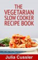 Vegetarian Slow Cooker Recipe Book – Vegetarian Cookbook for Busy Women (Diet Recipe Books – Healthy Cooking for Healthy Living 3) - Julia Cussler