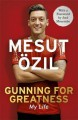 Gunning for Greatness: My Life: With an Introduction by Jose Mourinho - Mesut Ozil, Jose Mourinho