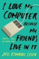 I Love My Computer Because My Friends Live in It: Stories from an Online Life - Jess Kimball Leslie
